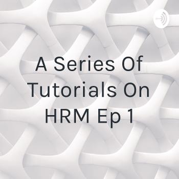 A Series Of Tutorials On HRM Ep 1