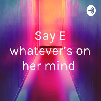 Say E whatever's on her mind
