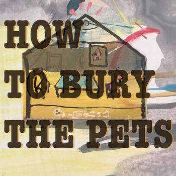 How to Bury the Pets a comedy by the Podplay