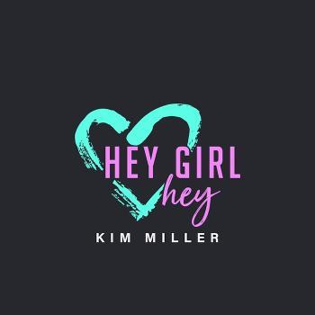 Hey Girl Hey Podcast with Kim Miller