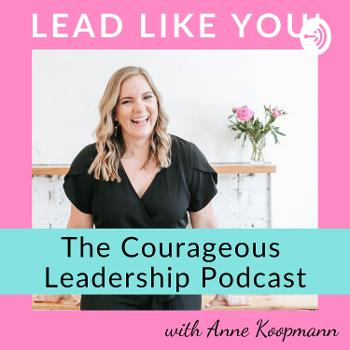 Lead Like YOU! The Courageous Leadership Podcast