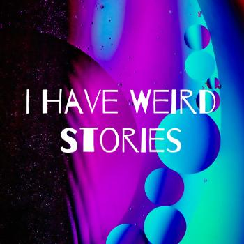 I Have Weird Stories