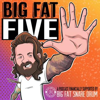 Big Fat Five: A Podcast Financially Supported by Big Fat Snare Drum