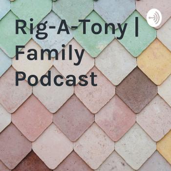 Rig-A-Tony   Family Podcast