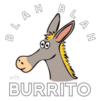 Blah Blah w/ Burrito