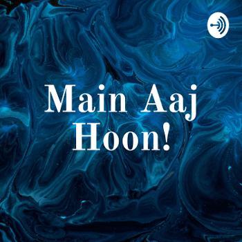 Main Aaj Hoon!