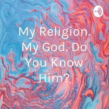 My Religion. My God. Do You Know Him?
