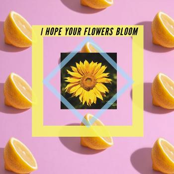 I hope your flowers bloom