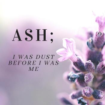 Ash; I Was Dust Before I Was Me