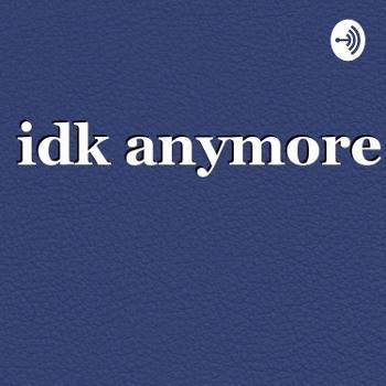 Idk Anymore