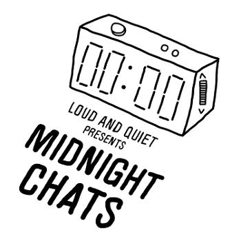 Midnight Chats presented by Loud And Quiet