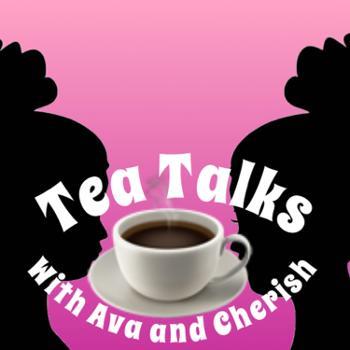 Tea Talks w/ Ava and Cherish