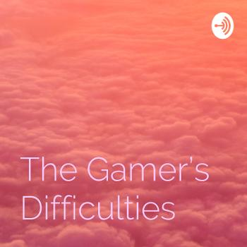 The Gamer's Difficulties