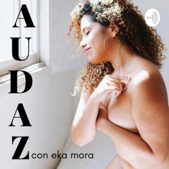 Audaz. Podcast. Con Eka Mora