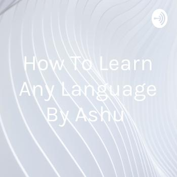 How To Learn Any Language By Ashu