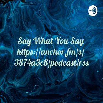 Say What You Say https://anchor.fm/s/3874a3c8/podcast/rss