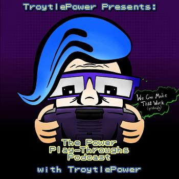 TroytlePower Presents: The Power Play-Throughs Podcast, with TroytlePower - Let's Play Video Games!?
