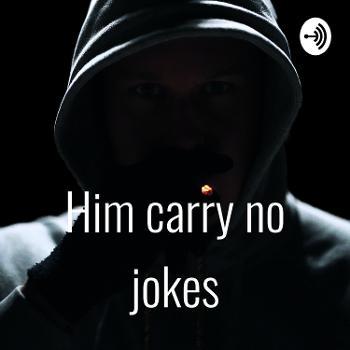 Him carry no jokes