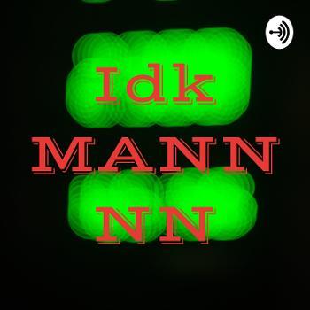 Idk MANNNN