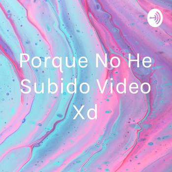 Porque No He Subido Video Xd