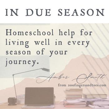 In Due Season Homeschool; Your Guide to Living Well Throughout Your Homeschool Journey
