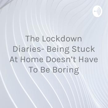 The Lockdown Diaries- Being Stuck At Home Doesn't Have To Be Boring