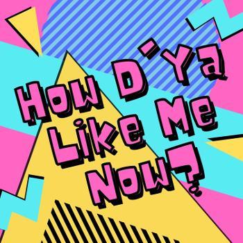 How D'Ya Like Me Now?