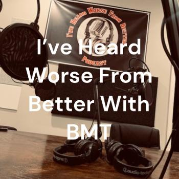 I've Heard Worse From Better With BMT