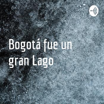 Bogotá fue un gran Lago
