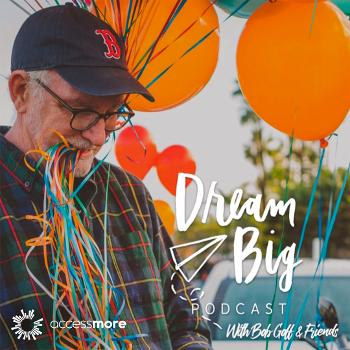 Dream Big Podcast with Bob Goff and Friends