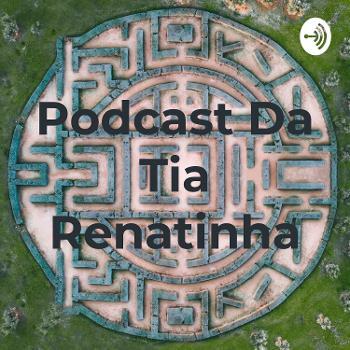 Podcast Da Tia Renatinha