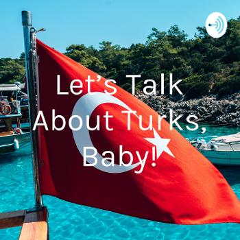 Let's Talk About Turks, Baby!