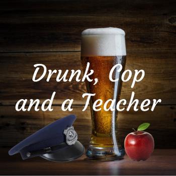 Drunk, Cop and a Teacher