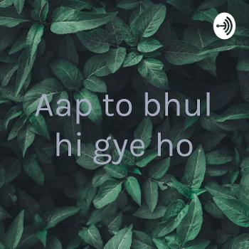 Aap to bhul hi gye ho