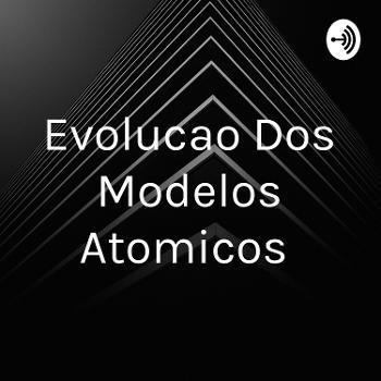 Evolucao Dos Modelos Atomicos