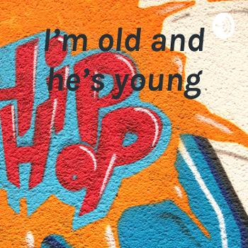 I'm old and he's young