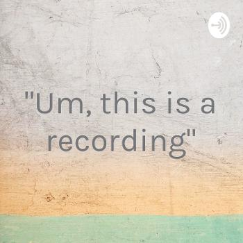 """""""Um, this is a recording"""""""