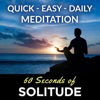 Meditation Podcast | 60 Seconds of Solitude | Your Quick, Easy, Daily Meditation