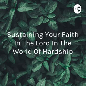 Sustaining Your Faith In The Lord In The World Of Hardship