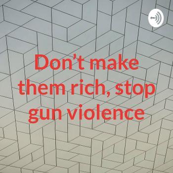 Don't make them rich, stop gun violence