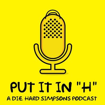 Put it in H -A Die Hard Simpsons Podcast
