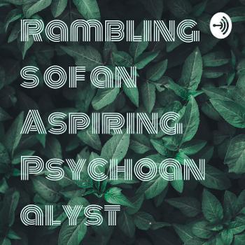Ramblings of an Aspiring Psychoanalyst
