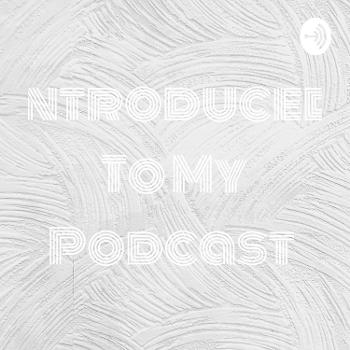 Introduced To My Podcast