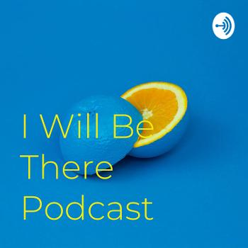 I Will Be There Podcast