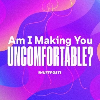 Am I Making You Uncomfortable?