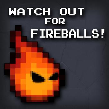 Watch Out for Fireballs!