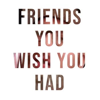 Friends You Wish You Had