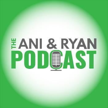 The Ani & Ryan Podcast