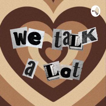 We Talk A Lot