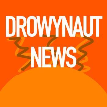 Drowynaut News